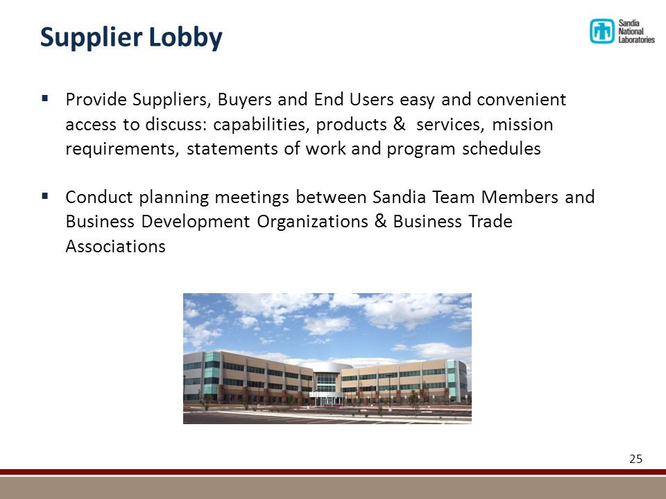 Supplier Lobby 25  Provide Suppliers, Buyers and End Users easy and convenient access to discuss: capabilities, products & services, mission requirements, statements of work and program schedules  Conduct planning meetings between Sandia Team Members and Business Development Organizations & Business Trade Associations