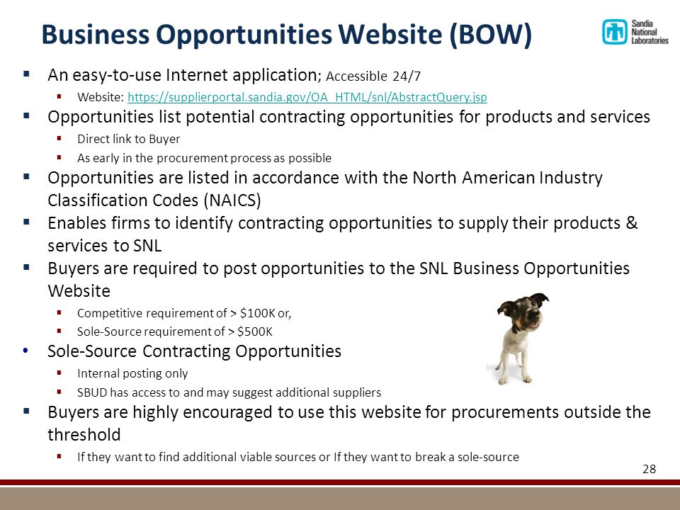 Business Opportunities Website (BOW) 28  An easy-to-use Internet application ; Accessible 24/7  Website: https://supplierportal.sandia.gov/OA_HTML/snl/AbstractQuery.jsphttps://supplierportal.sandia.gov/OA_HTML/snl/AbstractQuery.jsp  Opportunities list potential contracting opportunities for products and services  Direct link to Buyer  As early in the procurement process as possible  Opportunities are listed in accordance with the North American Industry Classification Codes (NAICS)  Enables firms to identify contracting opportunities to supply their products & services to SNL  Buyers are required to post opportunities to the SNL Business Opportunities Website  Competitive requirement of > $100K or,  Sole-Source requirement of > $500K Sole-Source Contracting Opportunities  Internal posting only  SBUD has access to and may suggest additional suppliers  Buyers are highly encouraged to use this website for procurements outside the threshold  If they want to find additional viable sources or If they want to break a sole-source