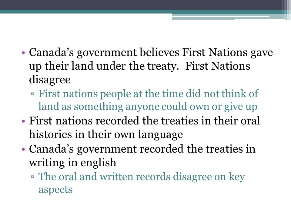 Canada's government believes First Nations gave up their land under the treaty. First Nations disagree ▫First nations people at the time did not think