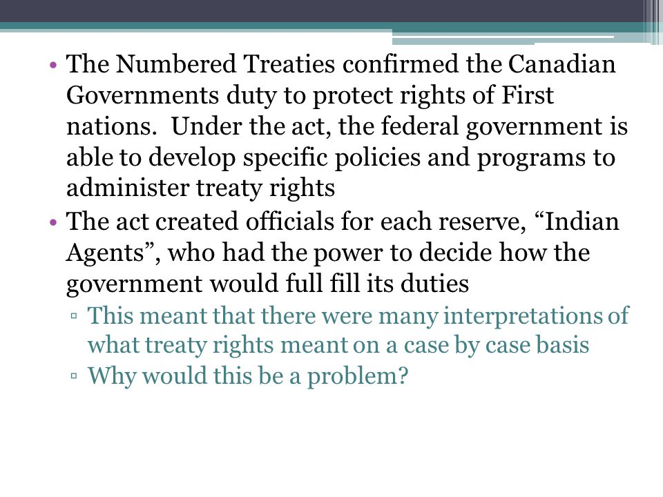 The Numbered Treaties confirmed the Canadian Governments duty to protect rights of First nations. Under the act, the federal government is able to dev
