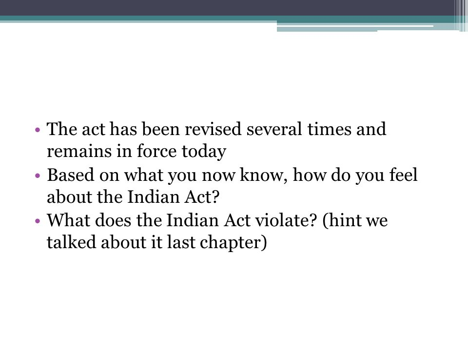 The act has been revised several times and remains in force today Based on what you now know, how do you feel about the Indian Act? What does the Indi