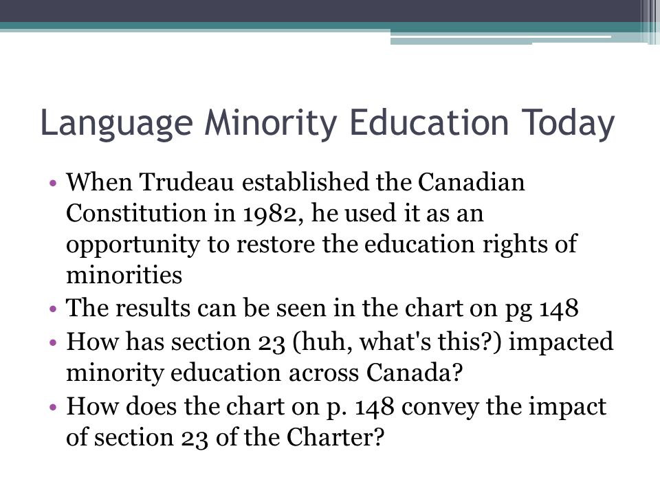 Language Minority Education Today When Trudeau established the Canadian Constitution in 1982, he used it as an opportunity to restore the education ri