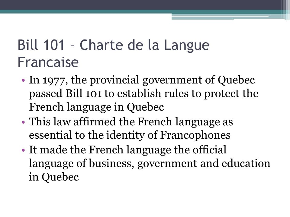 Bill 101 – Charte de la Langue Francaise In 1977, the provincial government of Quebec passed Bill 101 to establish rules to protect the French languag
