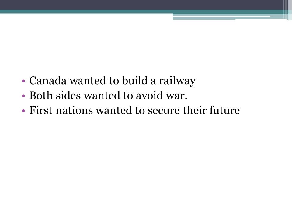 Canada wanted to build a railway Both sides wanted to avoid war. First nations wanted to secure their future