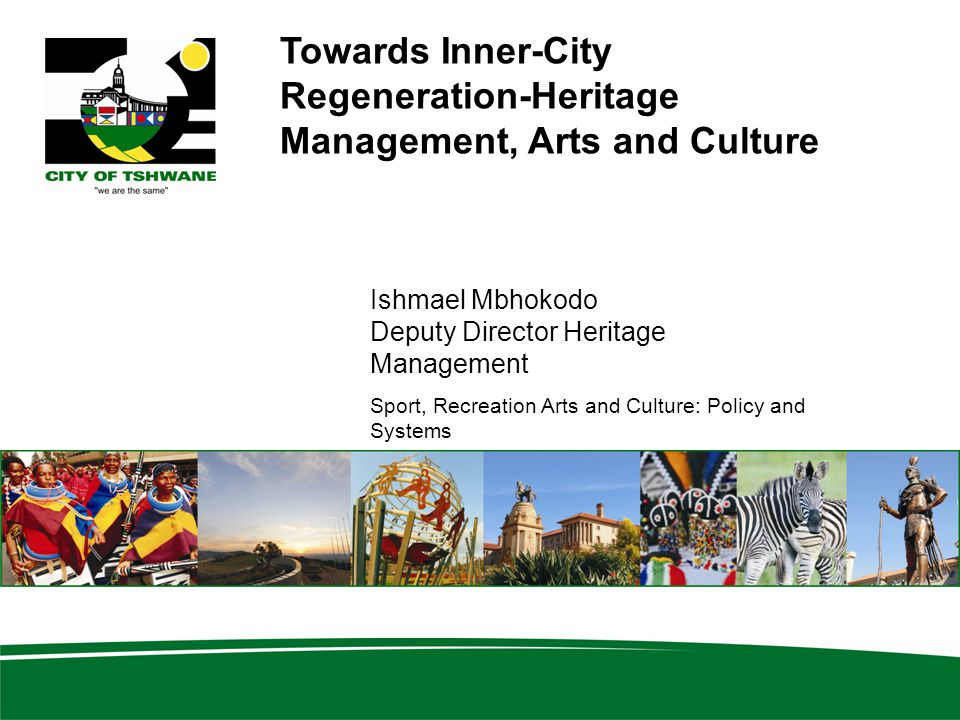 Towards Inner-City Regeneration-Heritage Management, Arts and Culture Ishmael Mbhokodo Deputy Director Heritage Management Sport, Recreation Arts and Culture: Policy and Systems