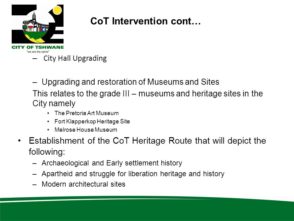 CoT Intervention cont… – City Hall Upgrading –Upgrading and restoration of Museums and Sites This relates to the grade III – museums and heritage sites in the City namely The Pretoria Art Museum Fort Klapperkop Heritage Site Melrose House Museum Establishment of the CoT Heritage Route that will depict the following: –Archaeological and Early settlement history –Apartheid and struggle for liberation heritage and history –Modern architectural sites