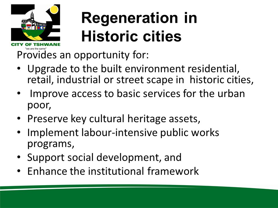 Regeneration in Historic cities Provides an opportunity for: Upgrade to the built environment residential, retail, industrial or street scape in historic cities, Improve access to basic services for the urban poor, Preserve key cultural heritage assets, Implement labour-intensive public works programs, Support social development, and Enhance the institutional framework