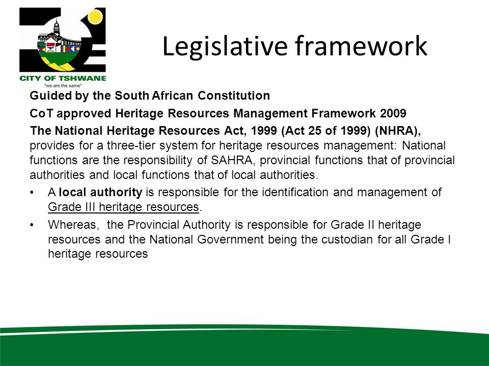 Legislative framework Guided by the South African Constitution CoT approved Heritage Resources Management Framework 2009 The National Heritage Resources Act, 1999 (Act 25 of 1999) (NHRA), provides for a three-tier system for heritage resources management: National functions are the responsibility of SAHRA, provincial functions that of provincial authorities and local functions that of local authorities.