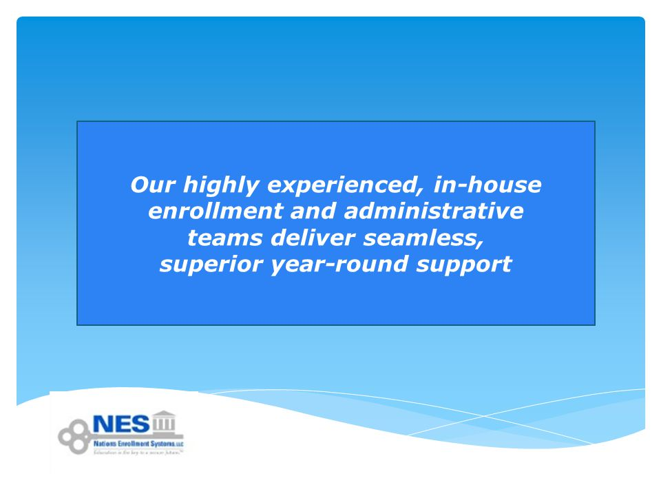 Our highly experienced, in-house enrollment and administrative teams deliver seamless, superior year-round support
