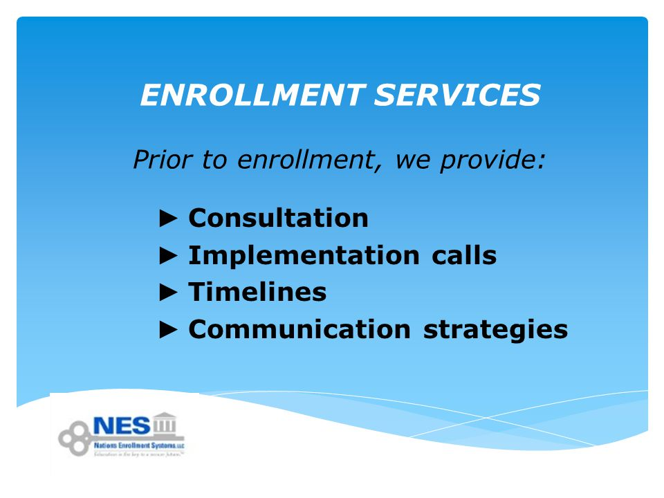 ENROLLMENT SERVICES Prior to enrollment, we provide: ► Consultation ► Implementation calls ► Timelines ► Communication strategies