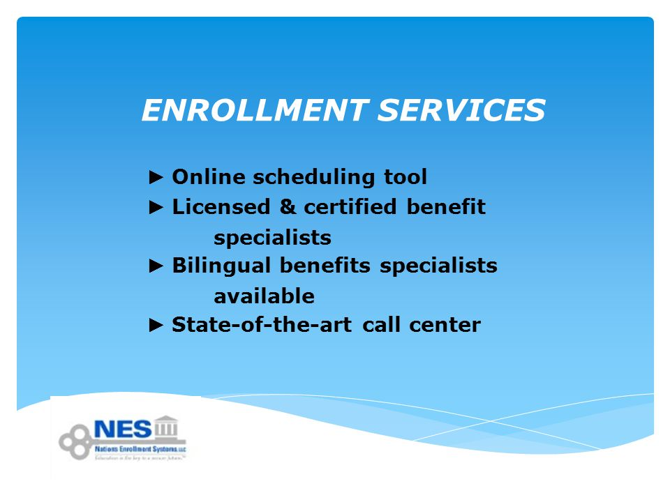 ENROLLMENT SERVICES ► Online scheduling tool ► Licensed & certified benefit specialists ► Bilingual benefits specialists available ► State-of-the-art call center