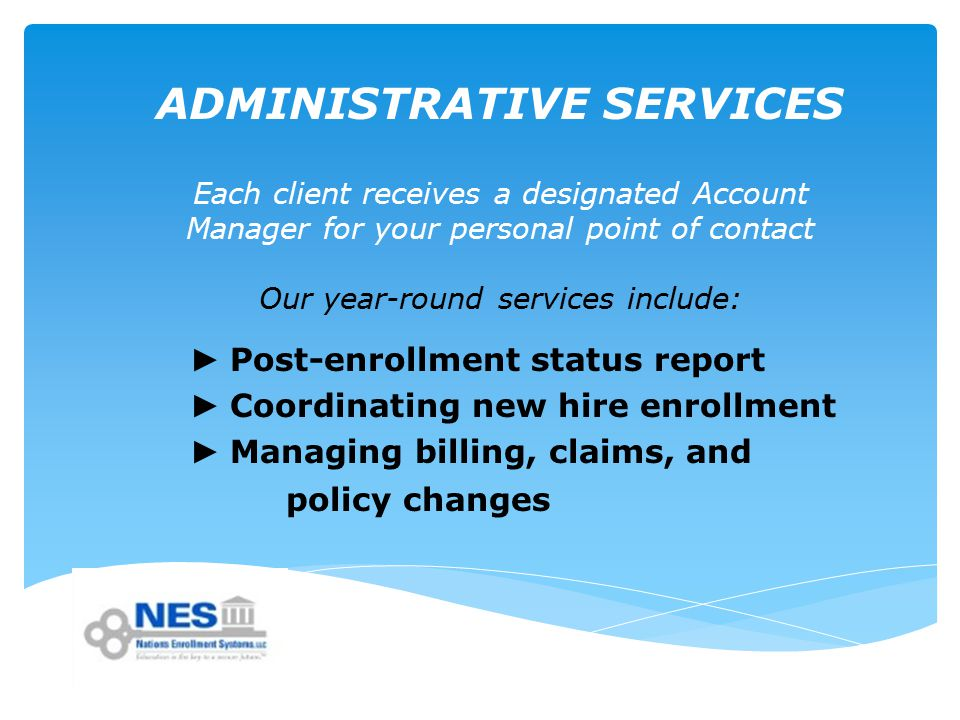 ADMINISTRATIVE SERVICES Each client receives a designated Account Manager for your personal point of contact Our year-round services include: ► Post-enrollment status report ► Coordinating new hire enrollment ► Managing billing, claims, and policy changes