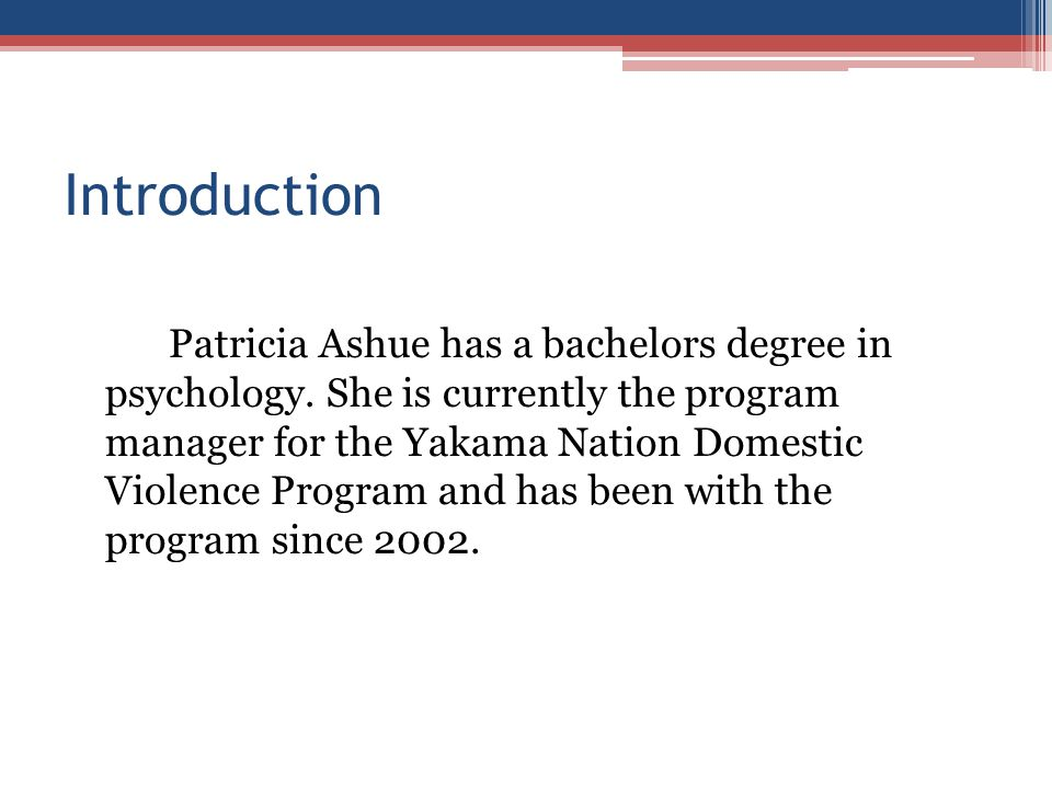 Introduction Patricia Ashue has a bachelors degree in psychology. She is currently the program manager for the Yakama Nation Domestic Violence Program