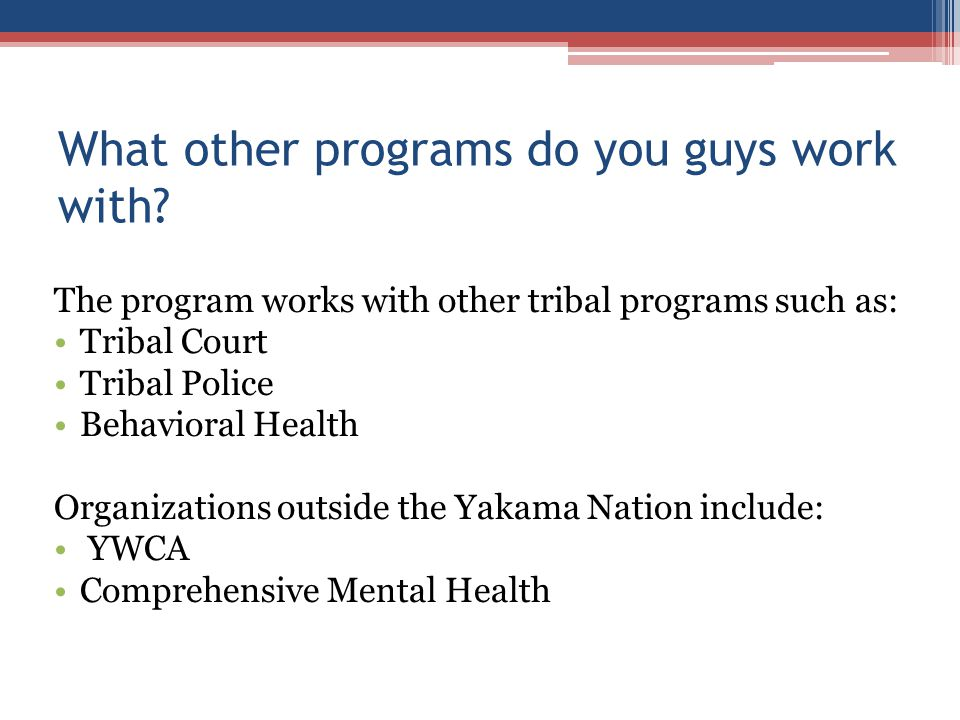What other programs do you guys work with? The program works with other tribal programs such as: Tribal Court Tribal Police Behavioral Health Organiza