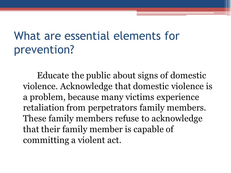 What are essential elements for prevention? Educate the public about signs of domestic violence. Acknowledge that domestic violence is a problem, beca