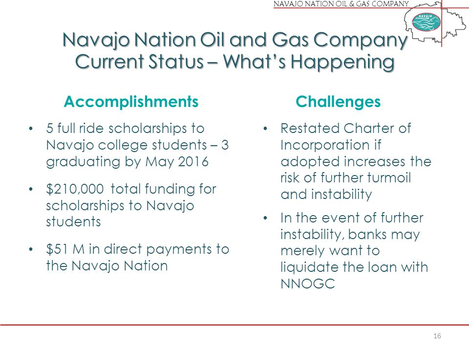 NAVAJO NATION OIL & GAS COMPANY Navajo Nation Oil and Gas Company Current Status – What's Happening Accomplishments 5 full ride scholarships to Navajo college students – 3 graduating by May 2016 $210,000 total funding for scholarships to Navajo students $51 M in direct payments to the Navajo Nation Challenges Restated Charter of Incorporation if adopted increases the risk of further turmoil and instability In the event of further instability, banks may merely want to liquidate the loan with NNOGC 16
