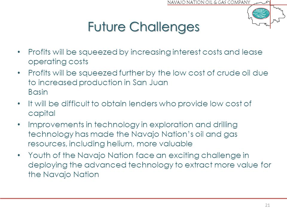 NAVAJO NATION OIL & GAS COMPANY Future Challenges Profits will be squeezed by increasing interest costs and lease operating costs Profits will be squeezed further by the low cost of crude oil due to increased production in San Juan Basin It will be difficult to obtain lenders who provide low cost of capital Improvements in technology in exploration and drilling technology has made the Navajo Nation's oil and gas resources, including helium, more valuable Youth of the Navajo Nation face an exciting challenge in deploying the advanced technology to extract more value for the Navajo Nation 21