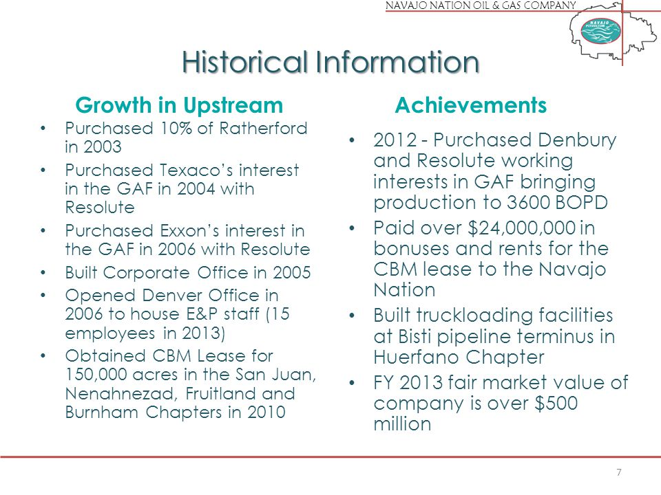NAVAJO NATION OIL & GAS COMPANY Historical Information Growth in Upstream Purchased 10% of Ratherford in 2003 Purchased Texaco's interest in the GAF in 2004 with Resolute Purchased Exxon's interest in the GAF in 2006 with Resolute Built Corporate Office in 2005 Opened Denver Office in 2006 to house E&P staff (15 employees in 2013) Obtained CBM Lease for 150,000 acres in the San Juan, Nenahnezad, Fruitland and Burnham Chapters in 2010 Achievements 2012 - Purchased Denbury and Resolute working interests in GAF bringing production to 3600 BOPD Paid over $24,000,000 in bonuses and rents for the CBM lease to the Navajo Nation Built truckloading facilities at Bisti pipeline terminus in Huerfano Chapter FY 2013 fair market value of company is over $500 million 7