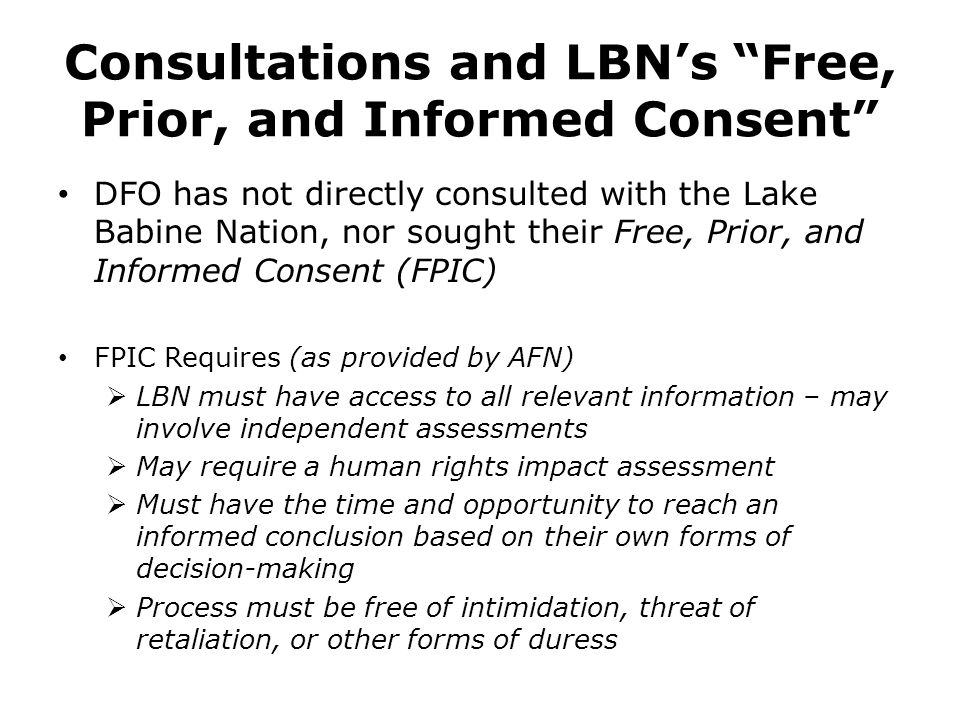 Consultations and LBN's Free, Prior, and Informed Consent DFO has not directly consulted with the Lake Babine Nation, nor sought their Free, Prior, and Informed Consent (FPIC) FPIC Requires (as provided by AFN)  LBN must have access to all relevant information – may involve independent assessments  May require a human rights impact assessment  Must have the time and opportunity to reach an informed conclusion based on their own forms of decision-making  Process must be free of intimidation, threat of retaliation, or other forms of duress