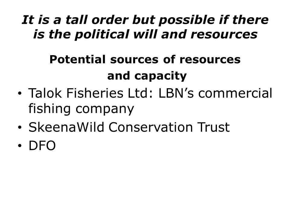 It is a tall order but possible if there is the political will and resources Potential sources of resources and capacity Talok Fisheries Ltd: LBN's commercial fishing company SkeenaWild Conservation Trust DFO