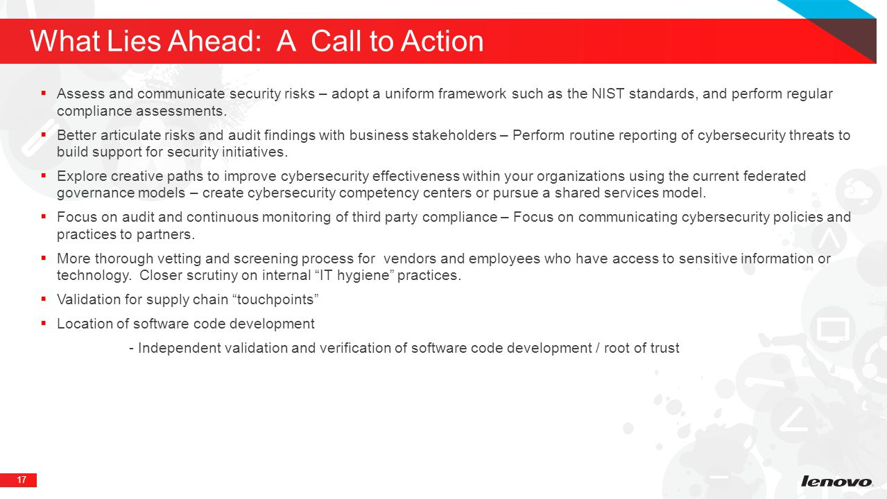 17 What Lies Ahead: A Call to Action  Assess and communicate security risks – adopt a uniform framework such as the NIST standards, and perform regular compliance assessments.