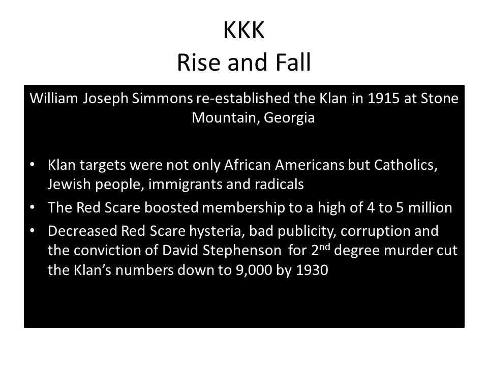 KKK Rise and Fall William Joseph Simmons re-established the Klan in 1915 at Stone Mountain, Georgia Klan targets were not only African Americans but C