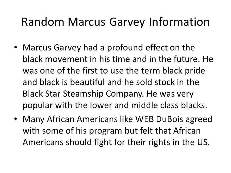 Random Marcus Garvey Information Marcus Garvey had a profound effect on the black movement in his time and in the future. He was one of the first to u