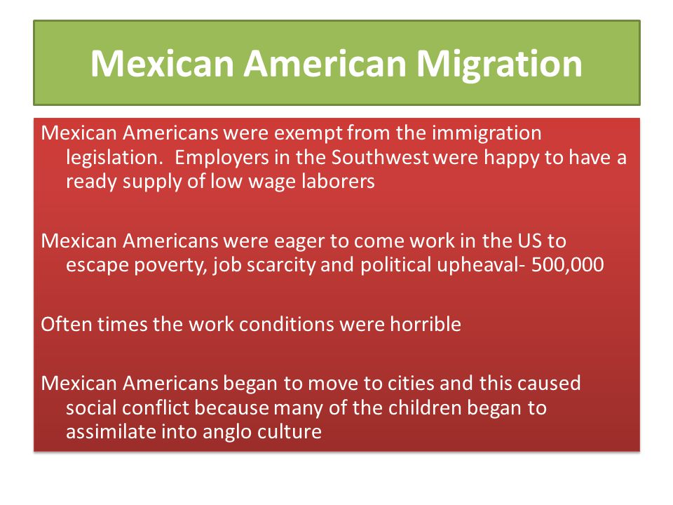 Mexican American Migration Mexican Americans were exempt from the immigration legislation. Employers in the Southwest were happy to have a ready suppl