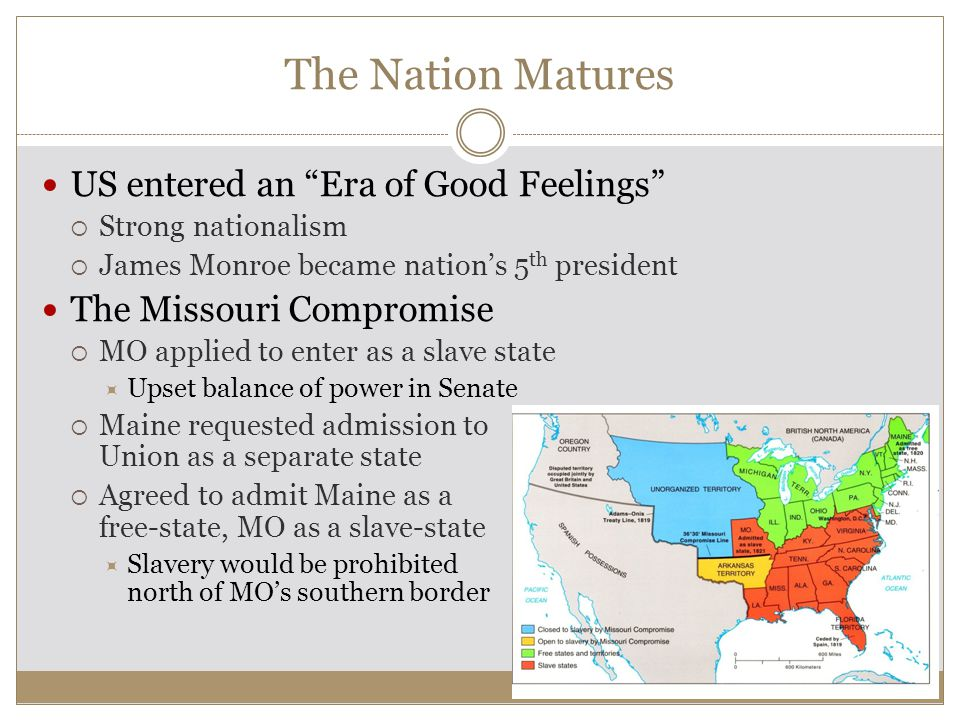 The Nation Matures US entered an Era of Good Feelings  Strong nationalism  James Monroe became nation's 5 th president The Missouri Compromise  MO applied to enter as a slave state  Upset balance of power in Senate  Maine requested admission to Union as a separate state  Agreed to admit Maine as a free-state, MO as a slave-state  Slavery would be prohibited north of MO's southern border