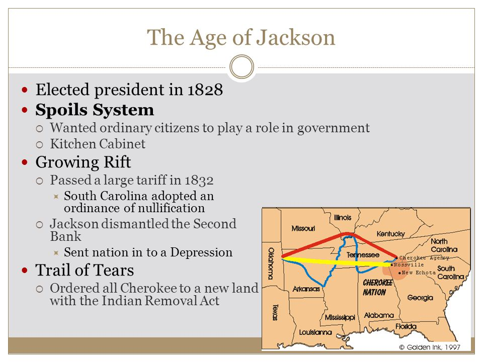 The Age of Jackson Elected president in 1828 Spoils System  Wanted ordinary citizens to play a role in government  Kitchen Cabinet Growing Rift  Passed a large tariff in 1832  South Carolina adopted an ordinance of nullification  Jackson dismantled the Second Bank  Sent nation in to a Depression Trail of Tears  Ordered all Cherokee to a new land with the Indian Removal Act