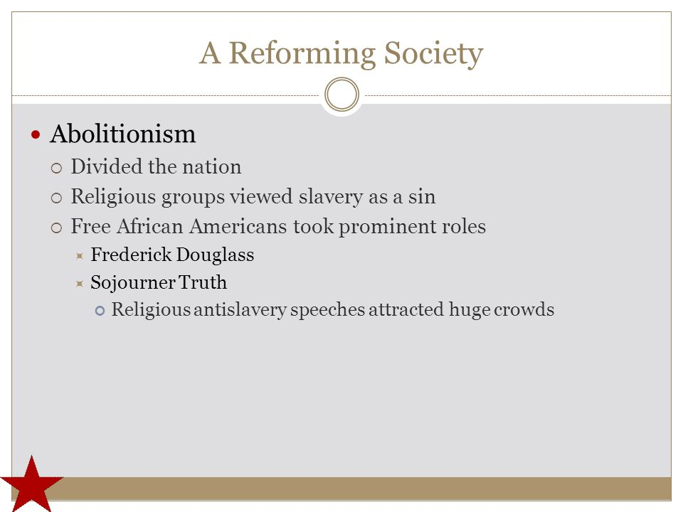 A Reforming Society Abolitionism  Divided the nation  Religious groups viewed slavery as a sin  Free African Americans took prominent roles  Frederick Douglass  Sojourner Truth Religious antislavery speeches attracted huge crowds