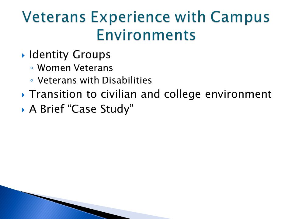 Identity Groups ◦ Women Veterans ◦ Veterans with Disabilities  Transition to civilian and college environment  A Brief Case Study