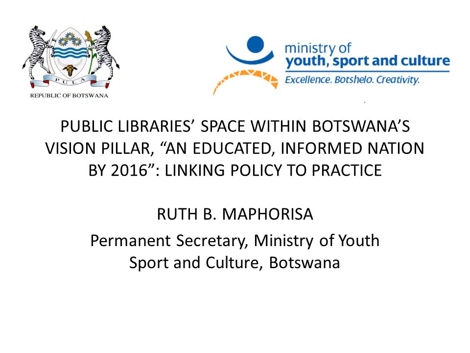 "PUBLIC LIBRARIES' SPACE WITHIN BOTSWANA'S VISION PILLAR, ""AN EDUCATED, INFORMED NATION BY 2016"": LINKING POLICY TO PRACTICE RUTH B. MAPHORISA Permanen"
