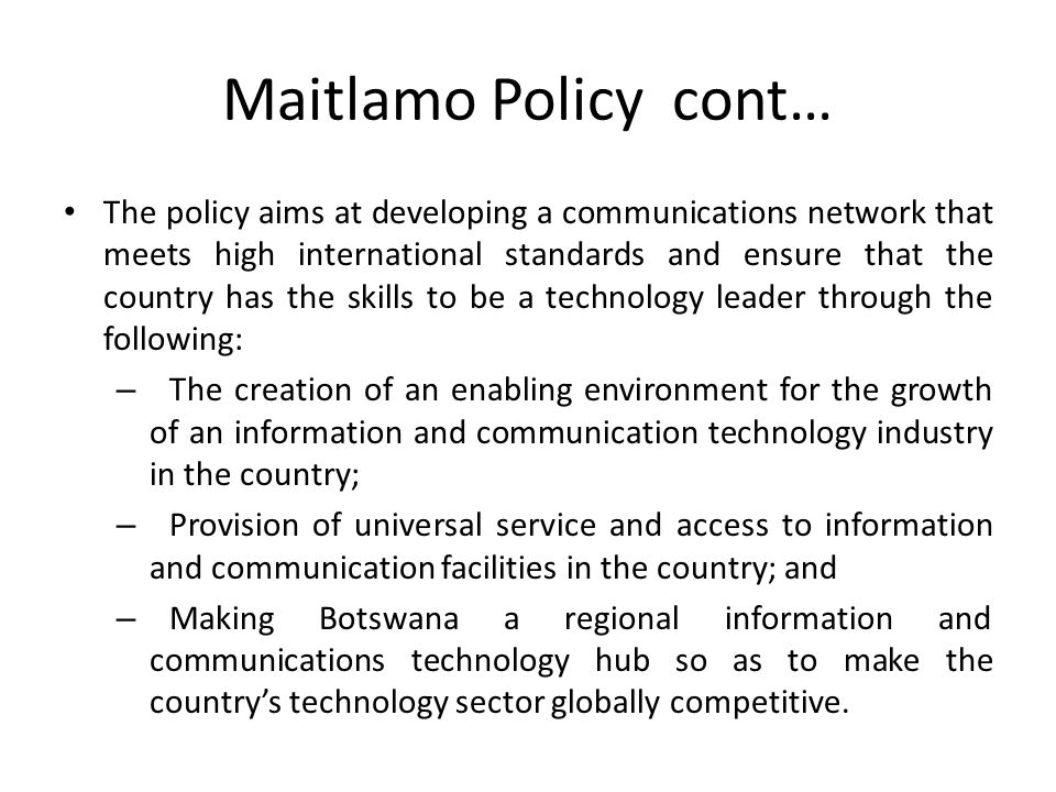 Maitlamo Policy cont… The policy aims at developing a communications network that meets high international standards and ensure that the country has t