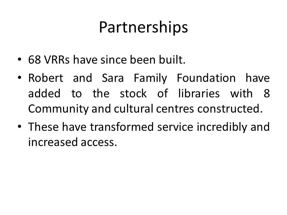 Partnerships 68 VRRs have since been built. Robert and Sara Family Foundation have added to the stock of libraries with 8 Community and cultural centr