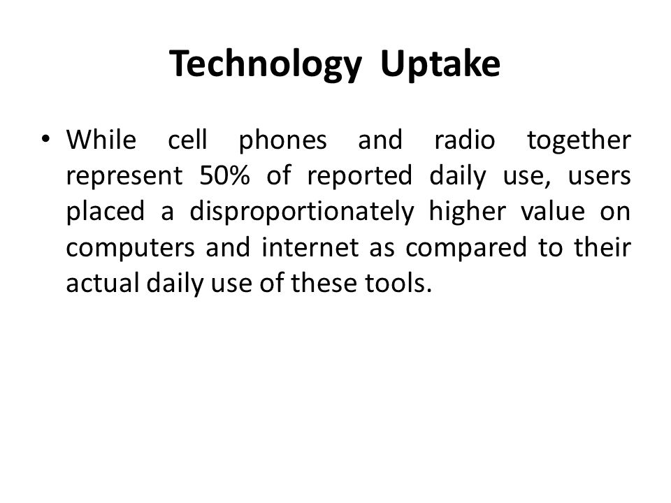Technology Uptake While cell phones and radio together represent 50% of reported daily use, users placed a disproportionately higher value on computer