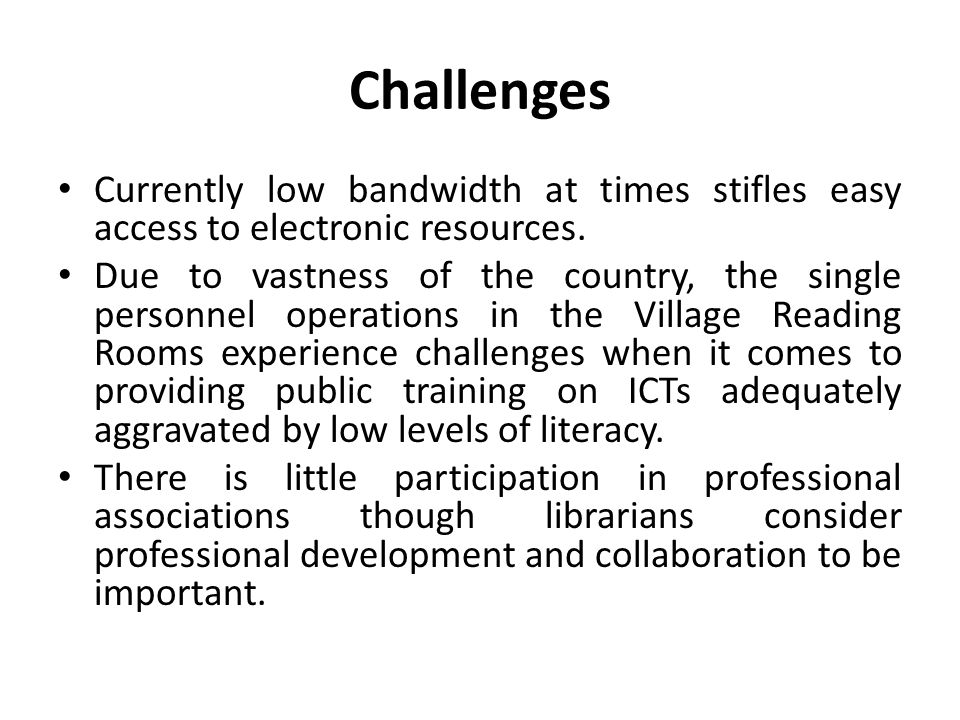 Challenges Currently low bandwidth at times stifles easy access to electronic resources. Due to vastness of the country, the single personnel operatio