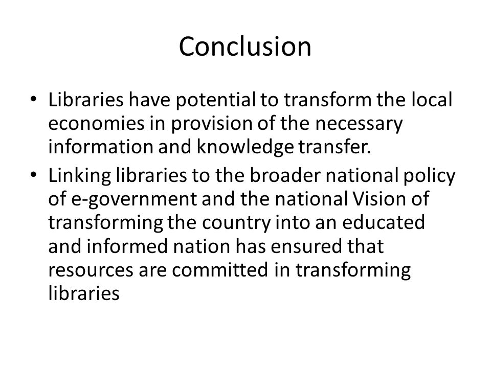 Conclusion Libraries have potential to transform the local economies in provision of the necessary information and knowledge transfer. Linking librari