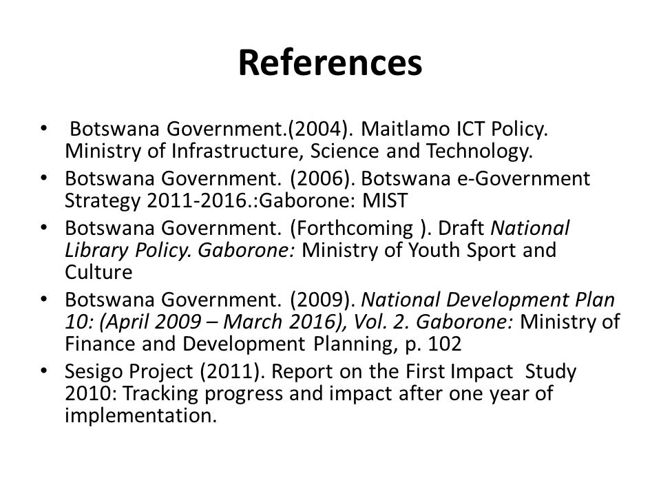 References Botswana Government.(2004). Maitlamo ICT Policy. Ministry of Infrastructure, Science and Technology. Botswana Government. (2006). Botswana