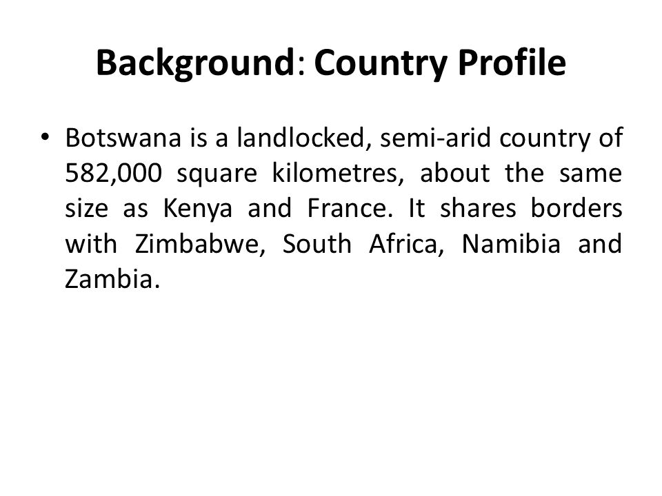Background: Country Profile Botswana is a landlocked, semi-arid country of 582,000 square kilometres, about the same size as Kenya and France. It shar