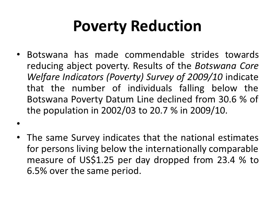 Poverty Reduction Botswana has made commendable strides towards reducing abject poverty. Results of the Botswana Core Welfare Indicators (Poverty) Sur