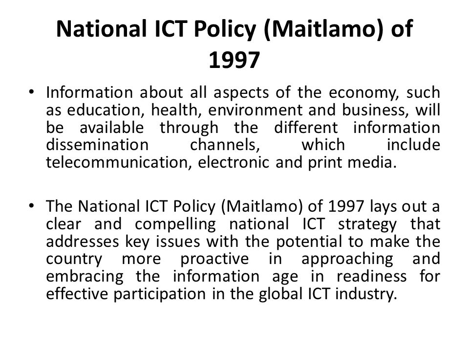 National ICT Policy (Maitlamo) of 1997 Information about all aspects of the economy, such as education, health, environment and business, will be avai