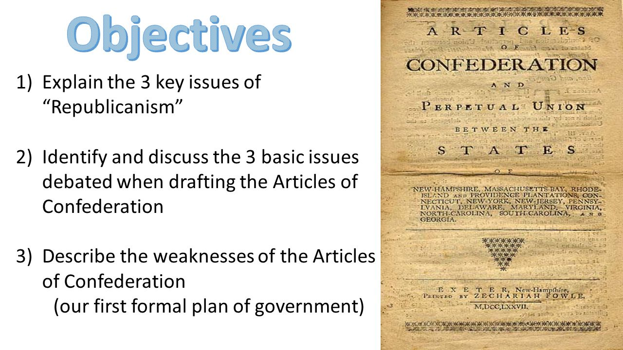1)Explain the 3 key issues of Republicanism 2)Identify and discuss the 3 basic issues debated when drafting the Articles of Confederation 3)Describe the weaknesses of the Articles of Confederation (our first formal plan of government)