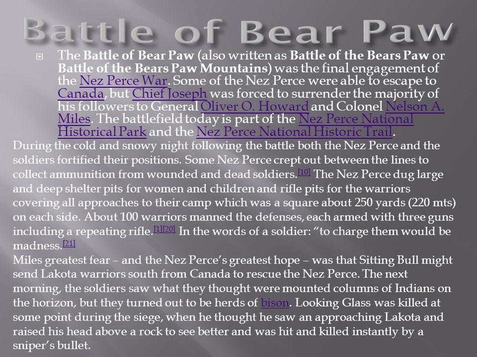  The Battle of Bear Paw (also written as Battle of the Bears Paw or Battle of the Bears Paw Mountains ) was the final engagement of the Nez Perce War