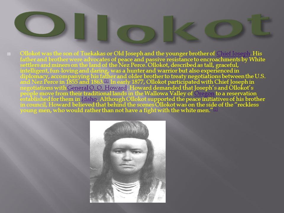  Ollokot was the son of Tuekakas or Old Joseph and the younger brother of Chief Joseph. His father and brother were advocates of peace and passive re