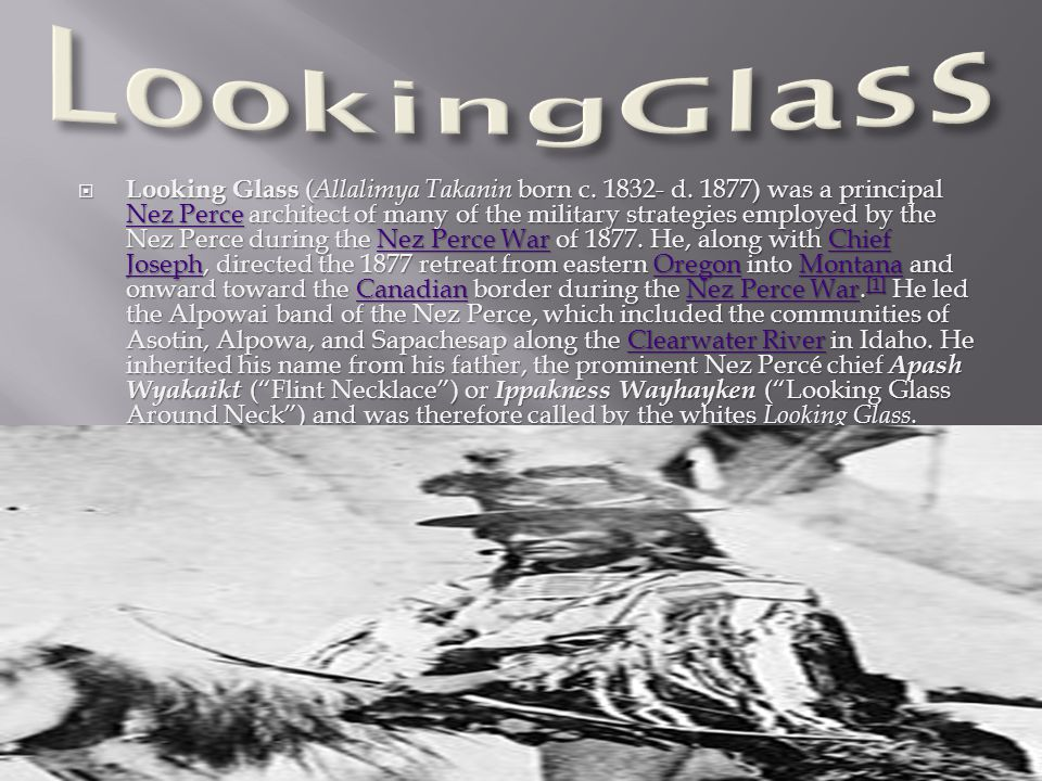  Looking Glass ( Allalimya Takanin born c. 1832- d. 1877) was a principal Nez Perce architect of many of the military strategies employed by the Nez