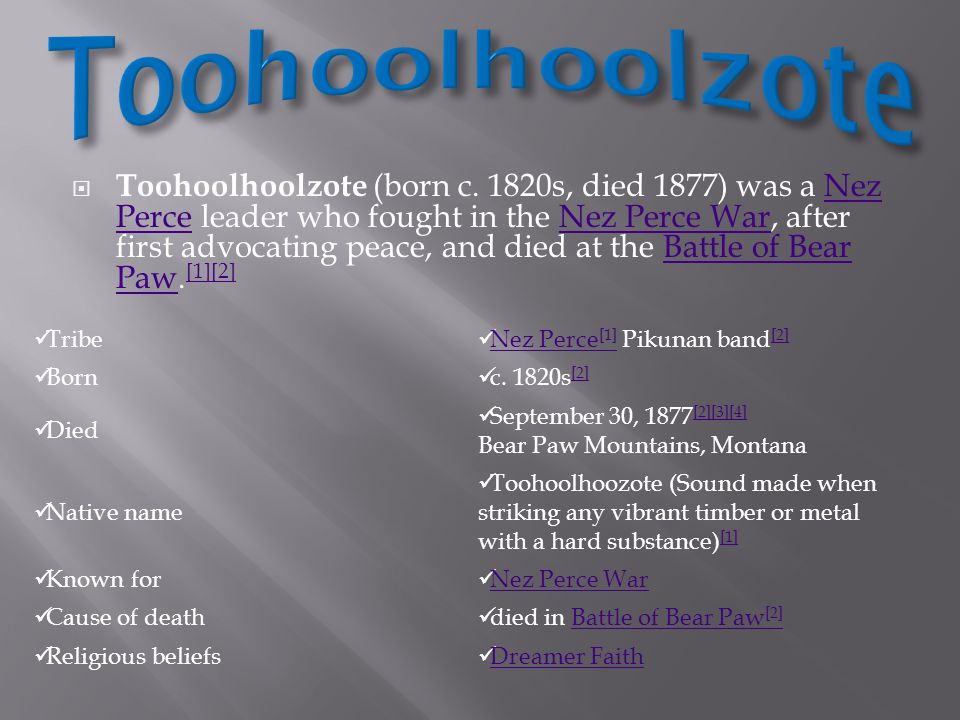  Toohoolhoolzote (born c. 1820s, died 1877) was a Nez Perce leader who fought in the Nez Perce War, after first advocating peace, and died at the Bat