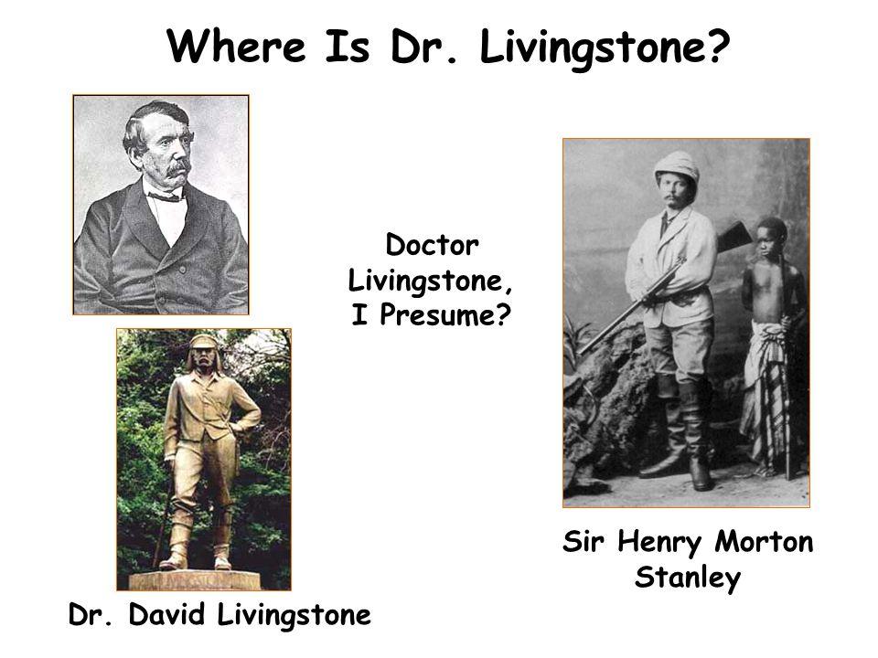 Where Is Dr. Livingstone? Dr. David Livingstone Doctor Livingstone, I Presume? Sir Henry Morton Stanley