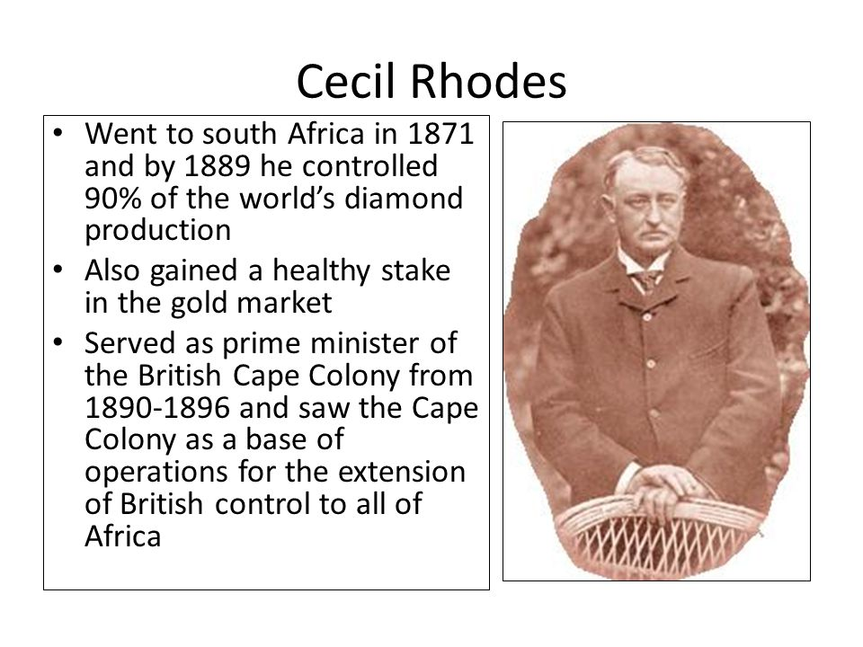 Cecil Rhodes Went to south Africa in 1871 and by 1889 he controlled 90% of the world's diamond production Also gained a healthy stake in the gold mark