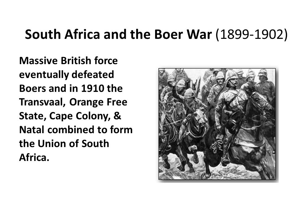 South Africa and the Boer War (1899-1902) Massive British force eventually defeated Boers and in 1910 the Transvaal, Orange Free State, Cape Colony, &